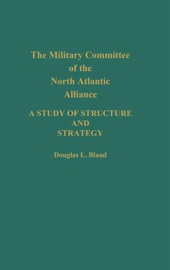 The Military Committee of the North Atlantic Alliance: A Study of Structure and Strategy - Bland, Douglas Bland, Douglas L.