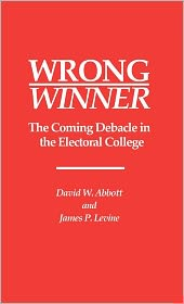 Wrong Winner: The Coming Debacle in the Electoral College - David W. Abbott, James P. Levine