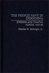 The French Navy in Indochina: Riverine and Coastal Forces, 1945-54 - Koburger, Charles W., Jr.