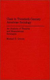 Class in Twentieth-Century American Sociology: An Analysis of Theories and Measurement Strategies - Grimes, Michael D.