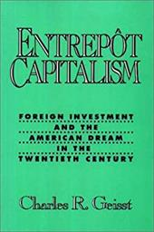 Entrepot Capitalism: Foreign Investment and the American Dream in the Twentieth Century - Geisst, Charles R.