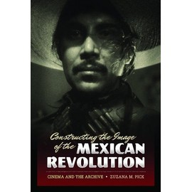Constructing the Image of the Mexican Revolution: Cinema and the Archive - Zuzana M. Pick