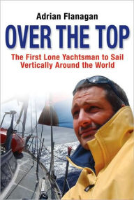 Over the Top: The First Lone Yachtsman to Sail Vertically Around the World - Adrian Flanagan