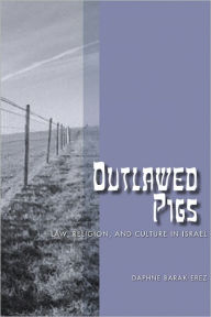 Outlawed Pigs: Law, Religion, and Culture in Israel - Daphne Barak-Erez