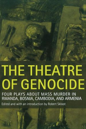 The Theatre of Genocide: Four Plays about Mass Murder in Rwanda, Bosnia, Cambodia, and Armenia - Robert Skloot (Editor)