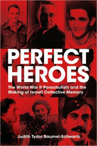 Perfect Heroes: The World War II Parachutists and the Making of Israeli Collective Memory - Judith Tydor Baumel-Schwartz
