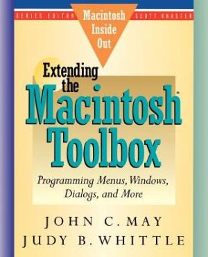 Extending the Macintosh Toolbox: Programming Windows, Dialogs and More - John C. May, Judy B. Whittle