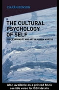 The Cultural Psychology of Self: Place, Morality and Art in Human Worlds - Benson, Ciaran