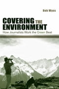 Covering the Environment: How Journalists Work the Green Beat - Wyss, Bob