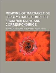 Memoirs Of Margaret De Jersey Toase, Compiled From Her Diary And Correspondence - R Lavinia R. Toase