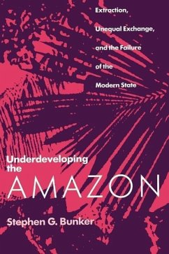 Underdeveloping the Amazon: Extraction, Unequal Exchange, and the Failure of the Modern State - Bunker, Stephen G.
