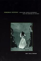 Sensible Ecstasy: Mysticism, Sexual Difference, and the Demands of History - Hollywood, Amy M.