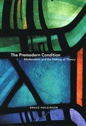 The Premodern Condition: Medievalism and the Making of Theory - Holsinger, Bruce
