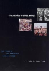 The Politics of Small Things: The Power of the Powerless in Dark Times - Goldfarb, Jeffrey C.