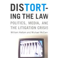 Distorting the Law: Politics, Media, and the Litigation Crisis - Haltom, William