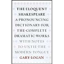 The Eloquent Shakespeare: A Pronouncing Dictionary for the Complete Dramatic Works with Notes to Untie the Modern Tongue - Gary Logan