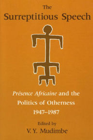 Surreptitious Speech: Presence Africaine and the Politics of Otherness 1947-1987 - V. Y. Mudimbe