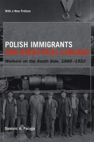 Polish Immigrants and Industrial Chicago: Workers on the South Side, 1880-1922 - Dominic A. Pacyga
