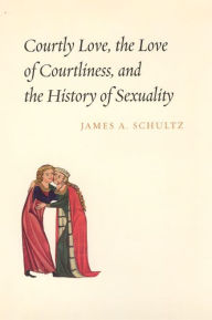Courtly Love, the Love of Courtliness, and the History of Sexuality - James A. Schultz
