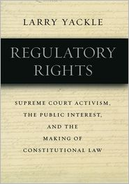 Regulatory Rights: Supreme Court Activism, the Public Interest, and the Making of Constitutional Law - Larry Yackle