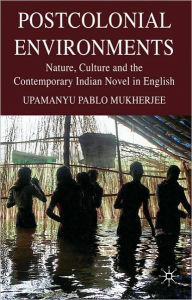 Postcolonial Environments: Nature, Culture and the Contemporary Indian Novel in English - U. Mukherjee