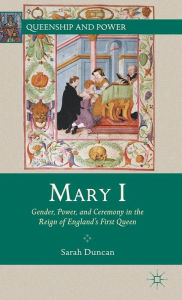 Mary I: Gender, Power, and Ceremony in the Reign of England's First Queen - S. Duncan