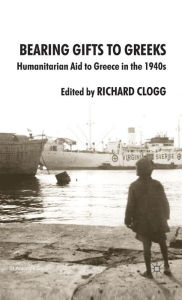 Bearing Gifts to Greeks: Humanitarian Aid to Greece in the 1940s - Richard Clogg