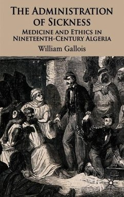 The Administration of Sickness: Medicine and Ethics in Nineteenth-Century Algeria - Gallois, William
