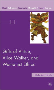 Gifts of Virtue, Alice Walker, and Womanist Ethics - Melanie L. L. Harris