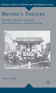Mendel's Theatre: Heredity, Eugenics, and Early Twentieth-Century American Drama - T. Wolff