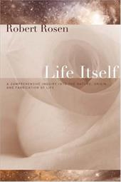 Life Itself: A Comprehensive Inquiry Into the Nature, Origin, and Fabrication of Life - Rosen, Robert