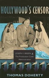 Hollywood's Censor: Joseph I. Breen and the Production Code Administration - Doherty, Thomas