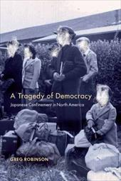 A Tragedy of Democracy: Japanese Confinement in North America - Robinson, Greg