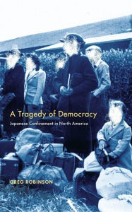 A Tragedy of Democracy: Japanese Confinement in North America - Greg Robinson