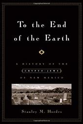 To the End of the Earth: A History of the Crypto-Jews of New Mexico - Hordes, Stanley M.