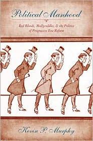 Political Manhood: Red Bloods, Mollycoddles, and the Politics of Progressive Era Reform