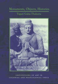 Monuments, Objects, Histories: Institutions of Art in Colonial and Post-Colonial India - Tapati Guha-Thakurta
