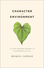 Character and Environment: A Virtue-Oriented Approach to Environmental Ethics - Ronald L. Sandler