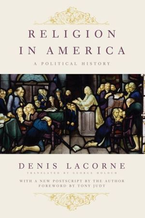Religion in America: A Political History - Denis Lacorne, George Holoch (Translator), Foreword by Tony Judt