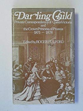 Darling Child: Private Correspondence of Queen Victoria and the Crown Princess of Prussia, 1871-1878 - Victoria