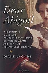 Dear Abigail: The Intimate Lives and Revolutionary Ideas of Abigail Adams and Her Two Remarkable Sisters - Jacobs, Diane