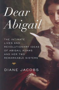 Dear Abigail: The Intimate Lives and Revolutionary Ideas of Abigail Adams and Her Two Remarkable Sisters Diane Jacobs Author