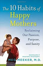 The 10 Habits of Happy Mothers: Reclaiming Our Passion, Purpose, and Sanity - Meeker, Meg / Meeker, Margaret J.