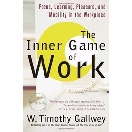 The Inner Game Of Work : Focus, Learning, Pleasure, And Mobility In The Workplace - W. Timothy Ga