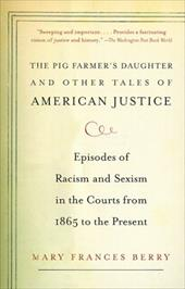 The Pig Farmer's Daughter and Other Tales of American Justice: Episodes of Racism and Sexism in the Courts from 1865 to the Presen - Berry, Mary Frances