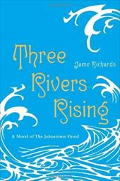 Three Rivers Rising: A Novel of the Johnstown Flood - Richards, Jame