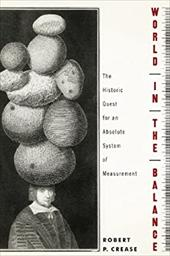World in the Balance: The Historic Quest for an Absolute System of Measurement - Crease, Robert P.