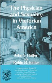 The Physician and Sexuality in Victorian America - John S. Haller, Robin M. Haller