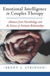 Emotional Intelligence in Couples Therapy: Advances from Neurobiology and the Science of Intimate Relationships - Atkinson, Brent J.