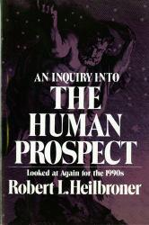 Inquiry into the Human Prospect, Updated and Reconsidered for the Nineteen Nineties - Robert L. Heilbroner